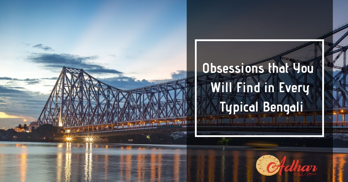 Know the Obsessions that You Will Find in Every Typical Bengali